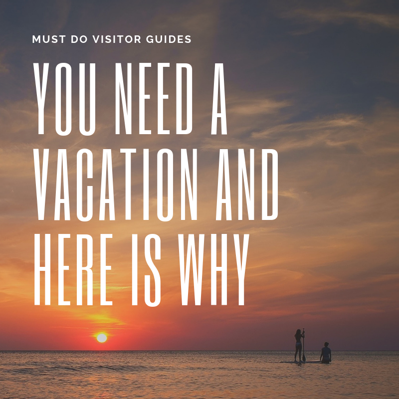 Must Do Visitor Guides You Need a Vacation and Here is Why.