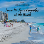 Leave No Trace Principals at the Beach. Must Do Visitor Guides Southwest Florida Travel. A handy guide on how to minimize your impact while at the beach so the Naples, Fort Myers, and Sarasota Florida coastline will stay a beautiful natural place.