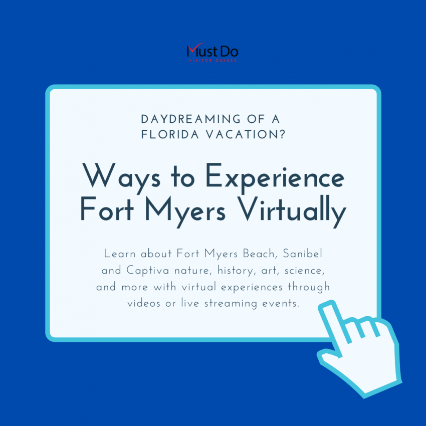 Ways to Experience Fort Myers Virtually. Daydreaming of a Florida vacation? Learn about Fort Myers Beach, Fort Myers, Sanibel and Captiva nature, history, art, science, and more with virtual experiences through video or live streaming events. | Must Do Visitor Guides