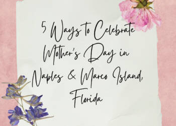 5 Ways to Celebrate Mother's Day in Naples and Marco Island, Florida. Must Do Visitor Guides