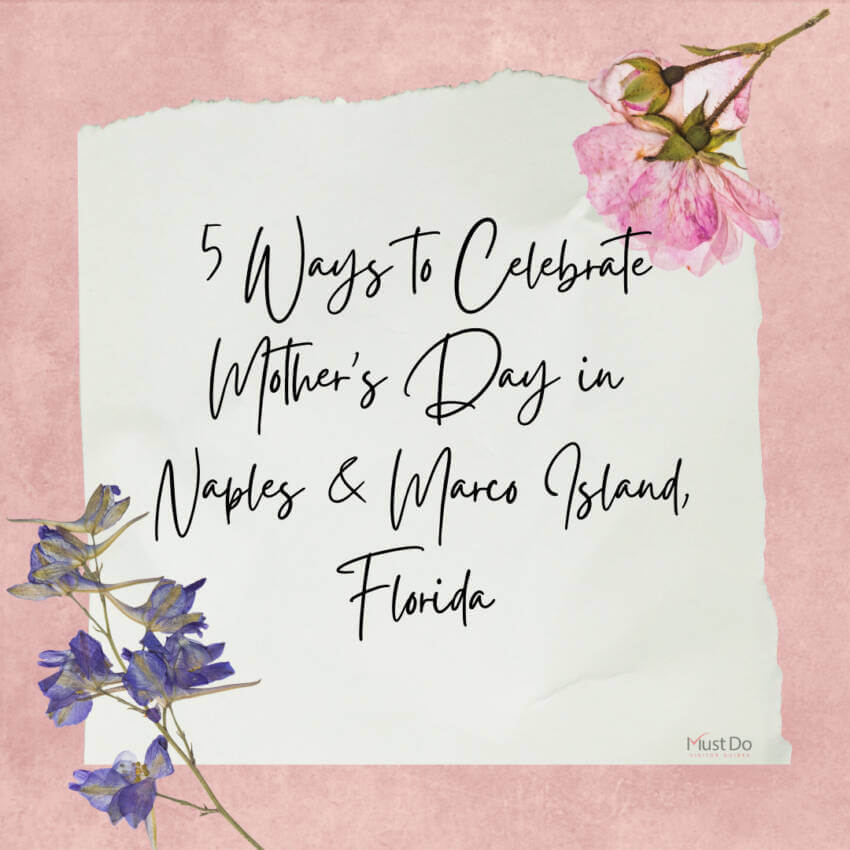 Check out this list of five things to do for Mother's Day in Naples and Marco Island, Florida. Must Do Visitor Guides